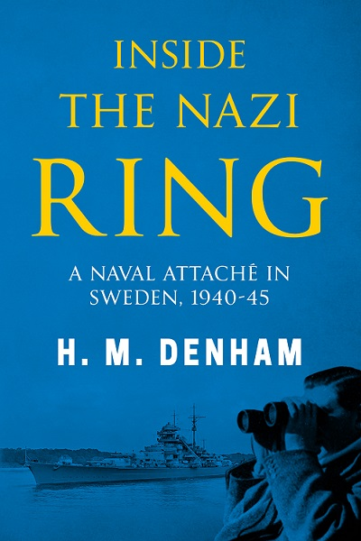 Inside the Nazi Ring: A Naval Attaché in Sweden, 1940-1945