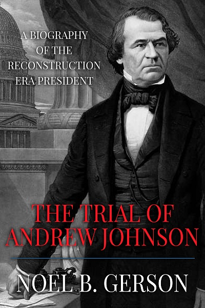 The Trial of Andrew Johnson: A Biography of the Reconstruction Era President