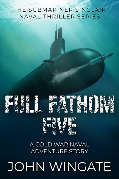 Full Fathom Five (The Submariner Sinclair Naval Thriller Series #6)