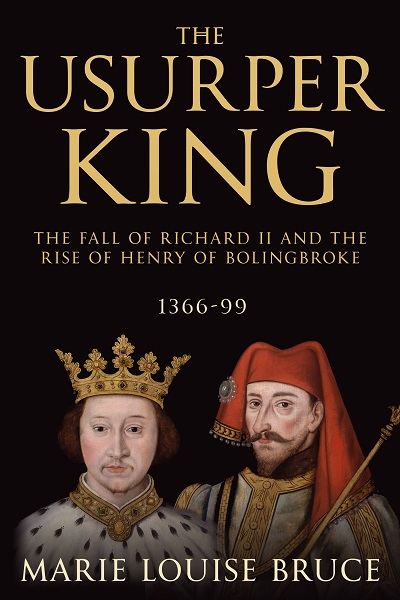 The Usurper King: The Fall of Richard II and the Rise of Henry of Bolingbroke, 1366-99